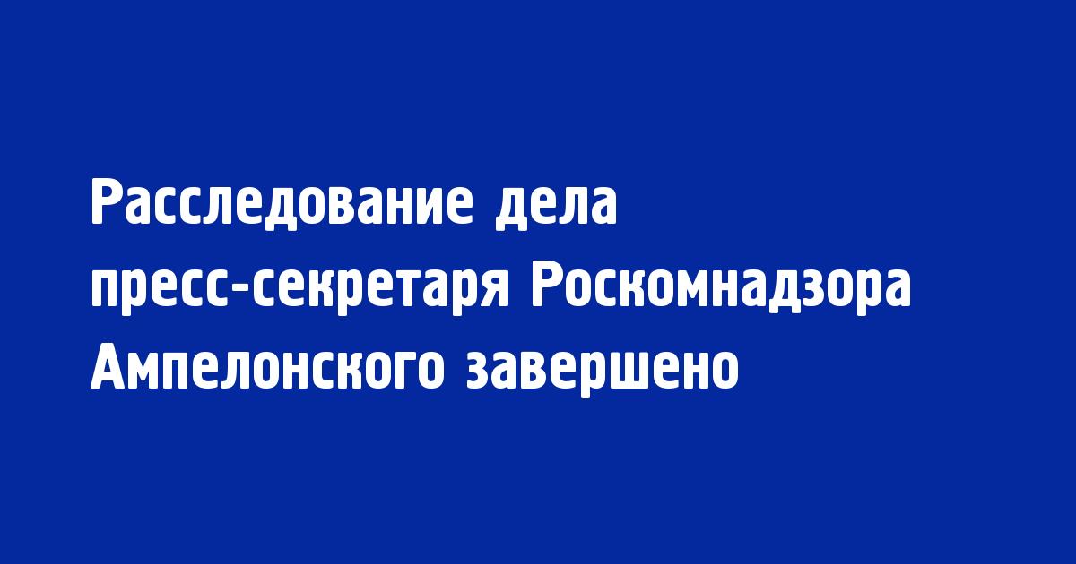 Расследование дела пресс-секретаря Роскомнадзора Ампелонского завершено - Новости радио OnAir.ru