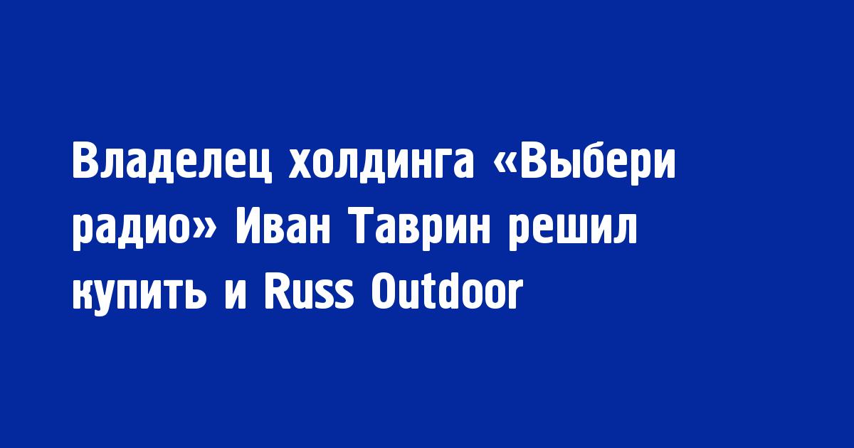 Владелец холдинга «Выбери радио» Иван Таврин решил купить и Russ Outdoor - Новости радио OnAir.ru