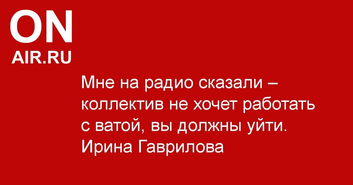 """Ирина Гаврилова: """"Мне на радио сказали – коллектив не хочет работать с ватой, вы должны уйти"""" - Новости радио OnAir.ru"""