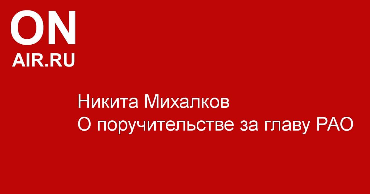 Никита Михалков о поручительстве за главу РАО - Новости радио OnAir.ru