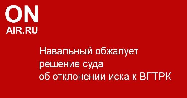 Навальный обжалует решение суда об отклонении иска к ВГТРК - Новости радио OnAir.ru