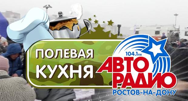 «Полевая кухня Авторадио» в Ростове-на-Дону ждет гостей - Новости радио OnAir.ru